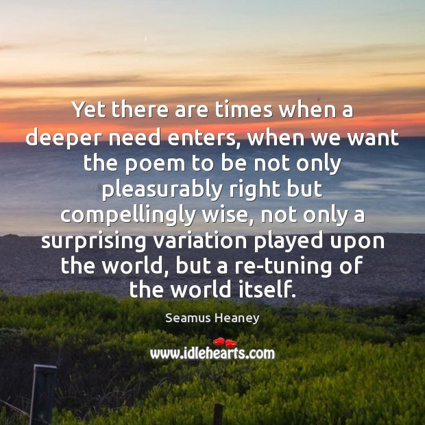 Yet there are times when a deeper need enters, when we want Seamus Heaney Picture Quote