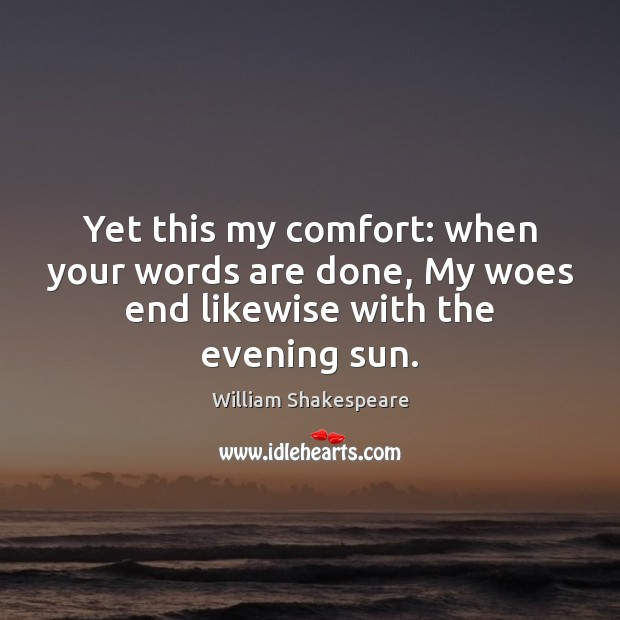 Yet this my comfort: when your words are done, My woes end likewise with the evening sun. Image