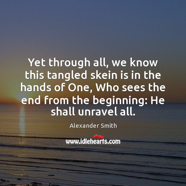 Yet through all, we know this tangled skein is in the hands Alexander Smith Picture Quote