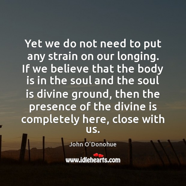 Yet we do not need to put any strain on our longing. John O'Donohue Picture Quote