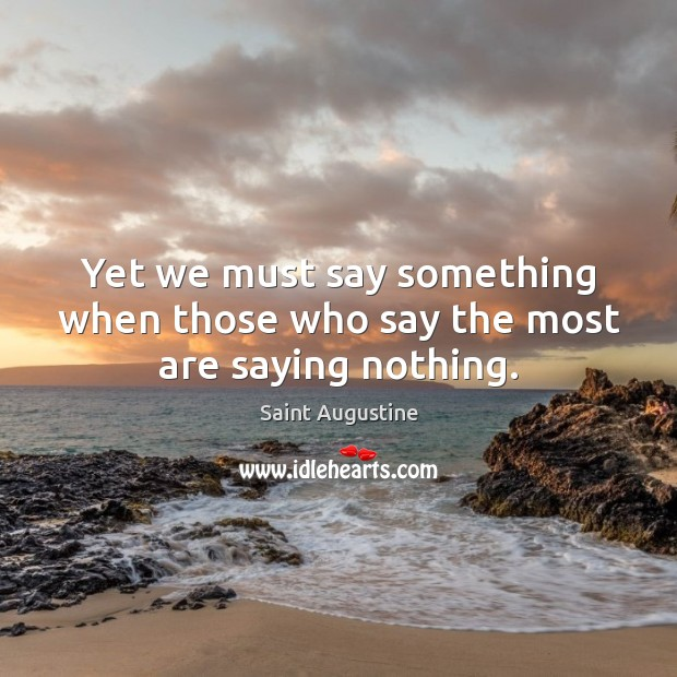Yet we must say something when those who say the most are saying nothing. Image