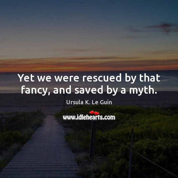 Yet we were rescued by that fancy, and saved by a myth. Image