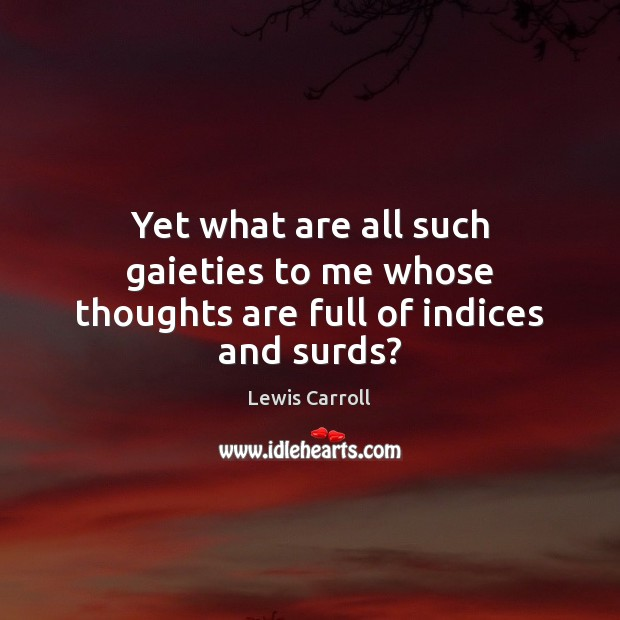 Yet what are all such gaieties to me whose thoughts are full of indices and surds? Image