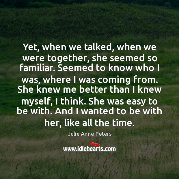 Yet, when we talked, when we were together, she seemed so familiar. Julie Anne Peters Picture Quote