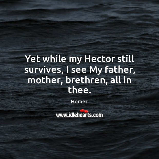 Yet while my Hector still survives, I see My father, mother, brethren, all in thee. Image