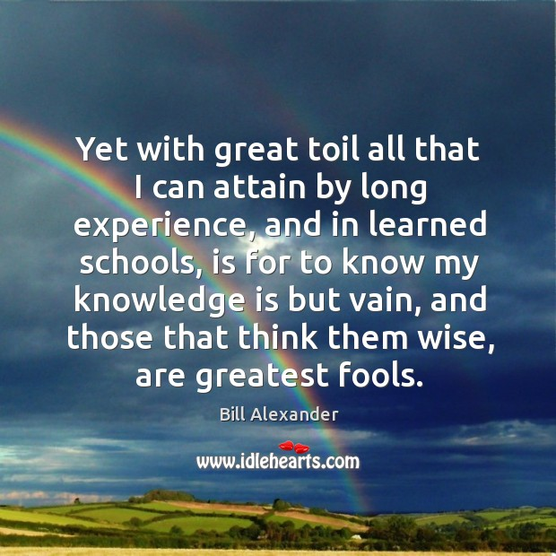 Yet with great toil all that I can attain by long experience, and in learned schools, is for to Image