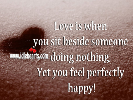 Love Is When You Sit Beside Someone Doing Nothing..