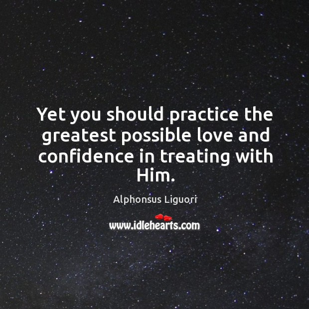 Yet you should practice the greatest possible love and confidence in treating with him. Image