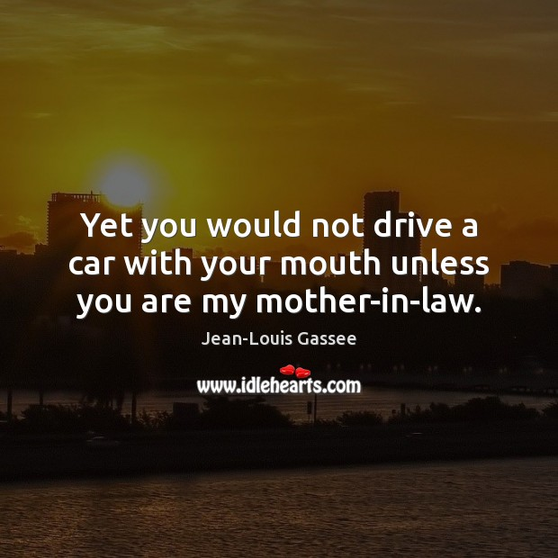Yet you would not drive a car with your mouth unless you are my mother-in-law. Image