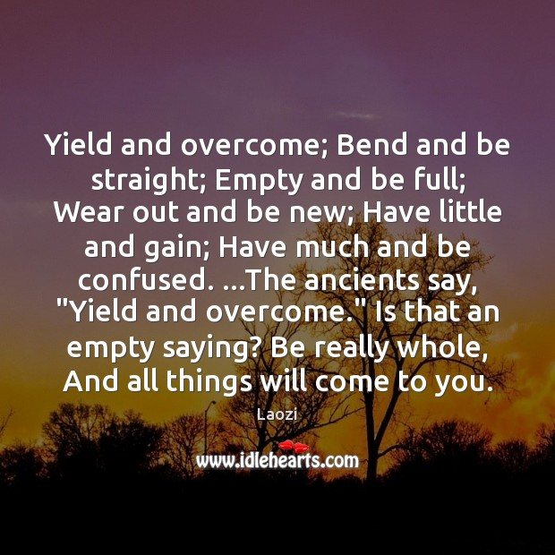 Image about Yield and overcome; Bend and be straight; Empty and be full; Wear
