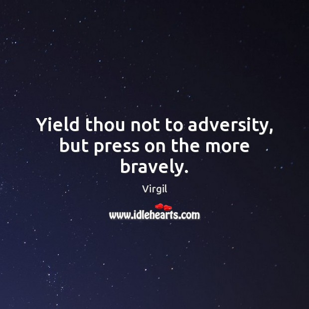 Yield thou not to adversity, but press on the more bravely. Image