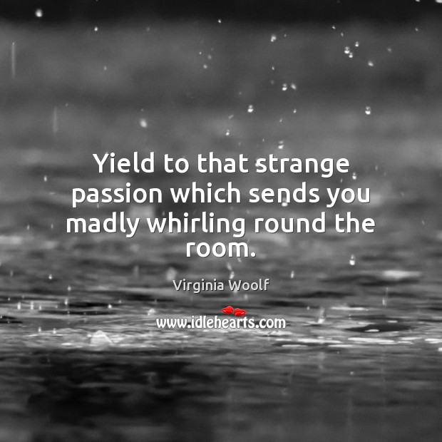 Image, Yield to that strange passion which sends you madly whirling round the room.
