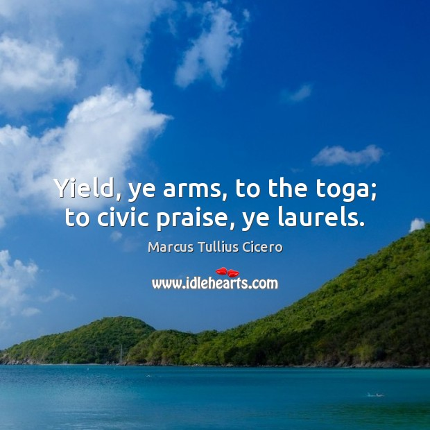 Yield, ye arms, to the toga; to civic praise, ye laurels. Marcus Tullius Cicero Picture Quote