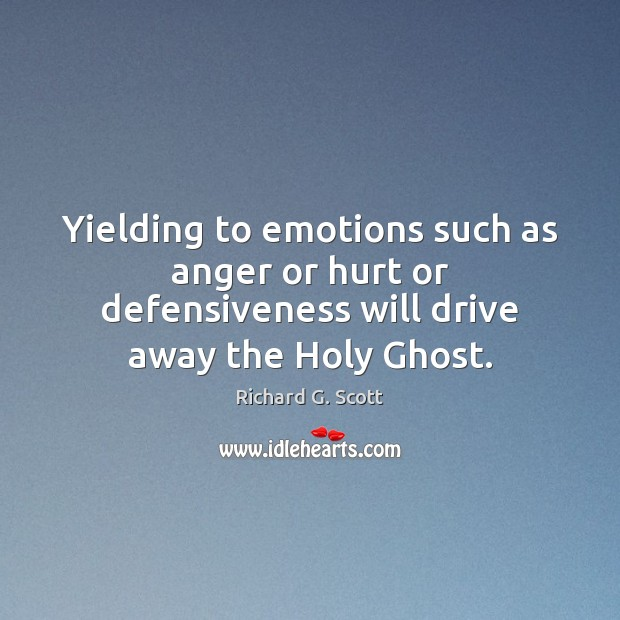 Yielding to emotions such as anger or hurt or defensiveness will drive Richard G. Scott Picture Quote
