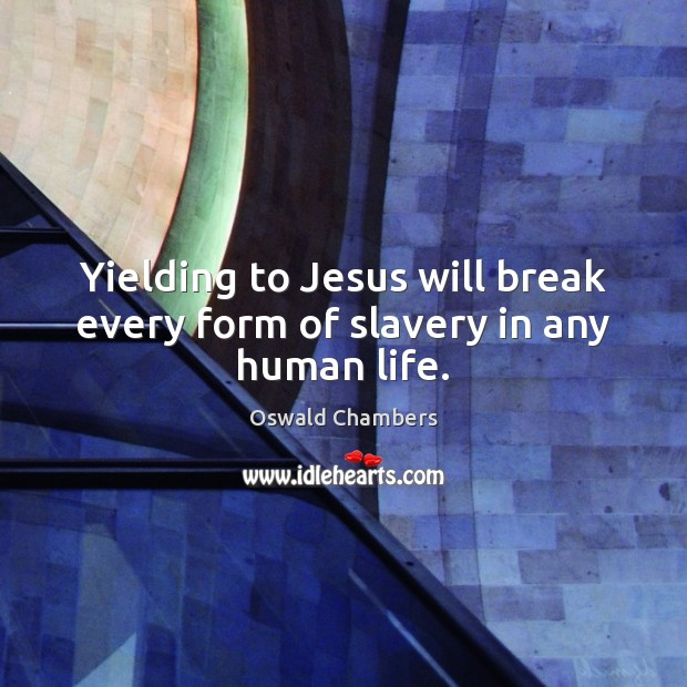 Yielding to Jesus will break every form of slavery in any human life. Oswald Chambers Picture Quote