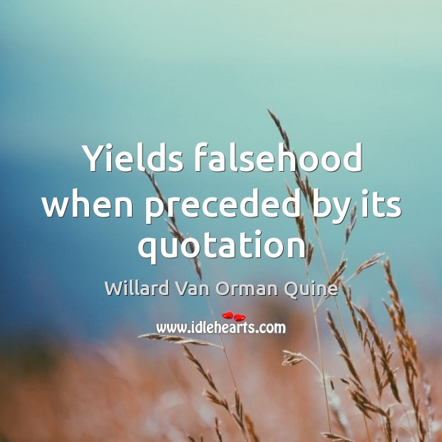 Yields falsehood when preceded by its quotation Willard Van Orman Quine Picture Quote