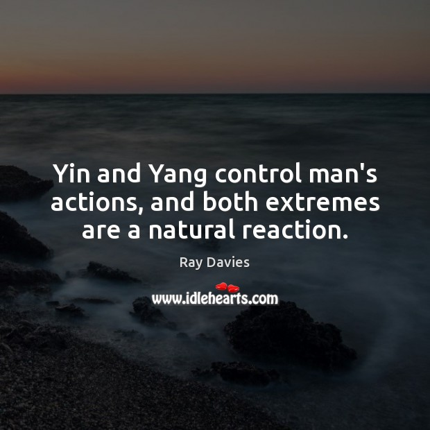 Yin and Yang control man's actions, and both extremes are a natural reaction. Image