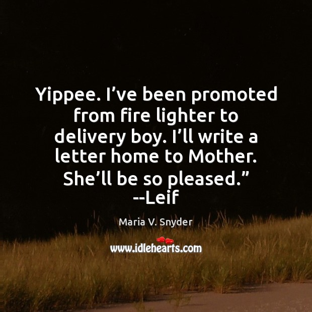 Yippee. I've been promoted from fire lighter to delivery boy. I' Maria V. Snyder Picture Quote