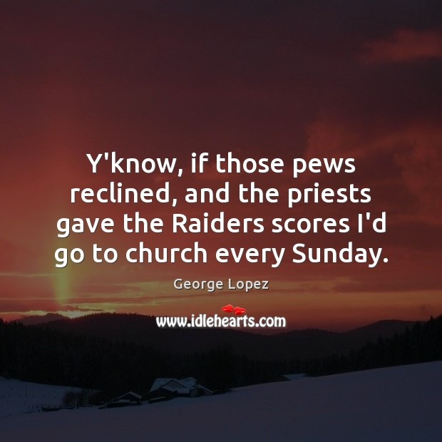 Y'know, if those pews reclined, and the priests gave the Raiders scores George Lopez Picture Quote