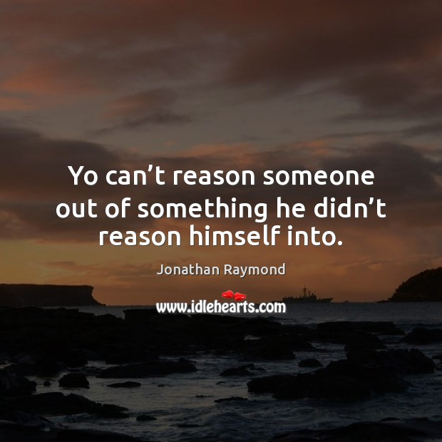 Yo can't reason someone out of something he didn't reason himself into. Image