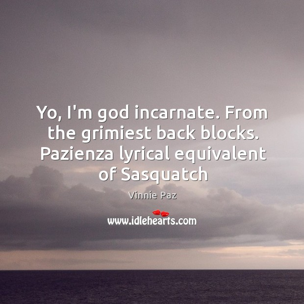 Yo, I'm God incarnate. From the grimiest back blocks. Pazienza lyrical equivalent Vinnie Paz Picture Quote