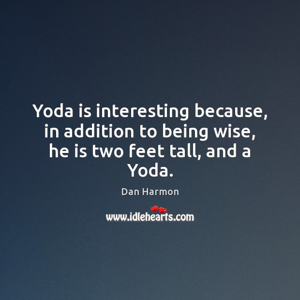 Yoda is interesting because, in addition to being wise, he is two feet tall, and a Yoda. Dan Harmon Picture Quote