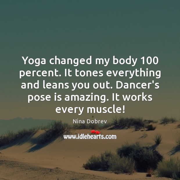 Yoga changed my body 100 percent. It tones everything and leans you out. Nina Dobrev Picture Quote