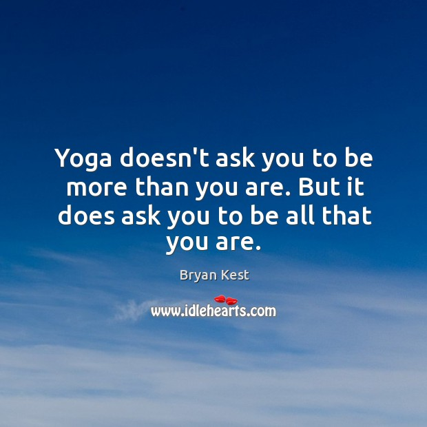 Yoga doesn't ask you to be more than you are. But it does ask you to be all that you are. Image