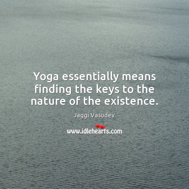 Yoga essentially means finding the keys to the nature of the existence. Image