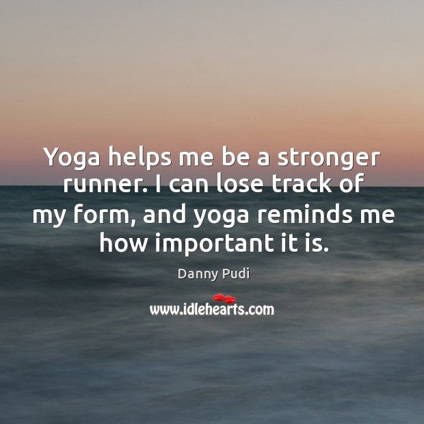 Yoga helps me be a stronger runner. I can lose track of Image