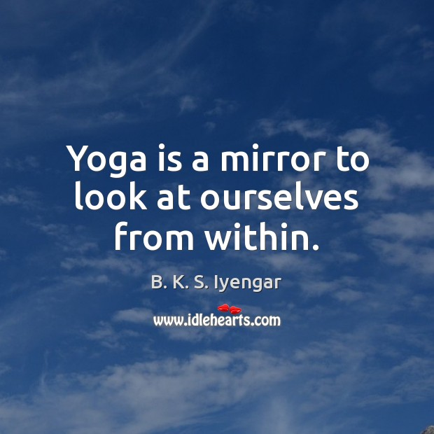 Yoga is a mirror to look at ourselves from within. Image