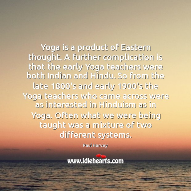 Yoga is a product of Eastern thought. A further complication is that Paul Harvey Picture Quote