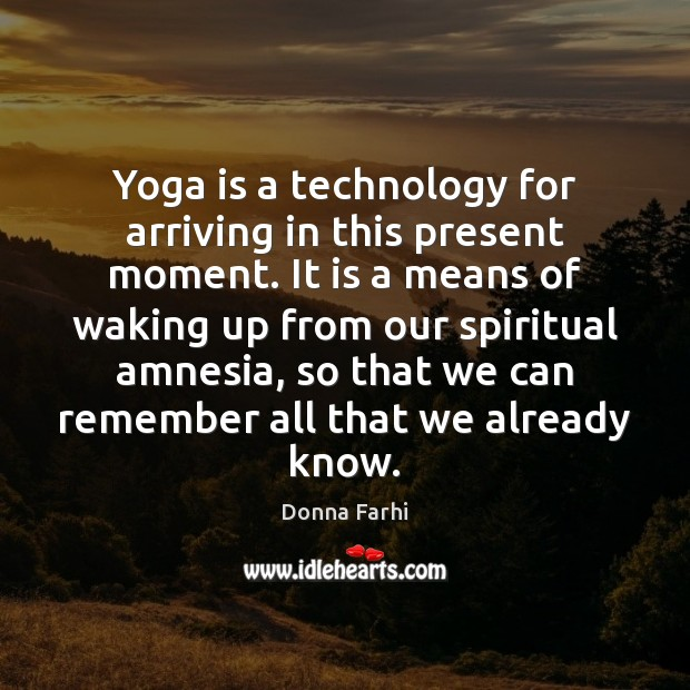 Image, Yoga is a technology for arriving in this present moment. It is