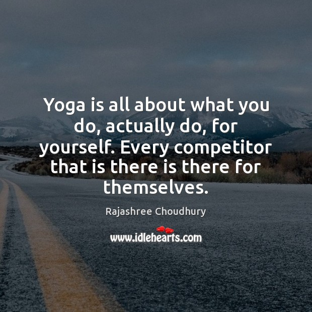 Yoga is all about what you do, actually do, for yourself. Every Rajashree Choudhury Picture Quote
