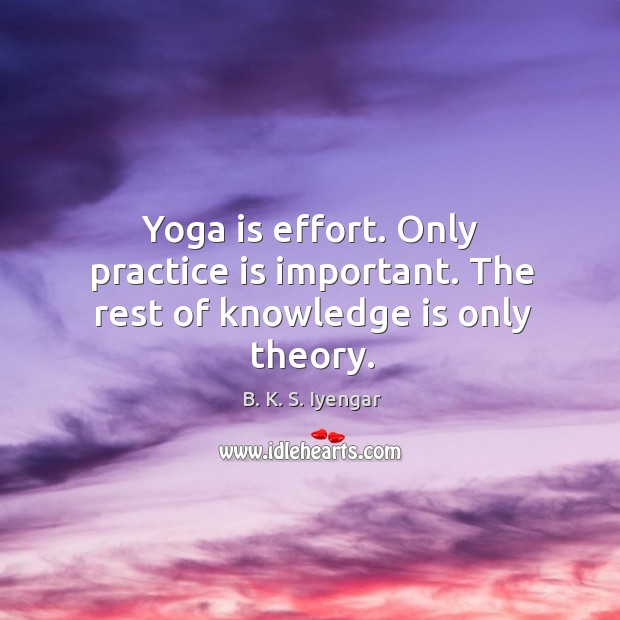 Yoga is effort. Only practice is important. The rest of knowledge is only theory. Image