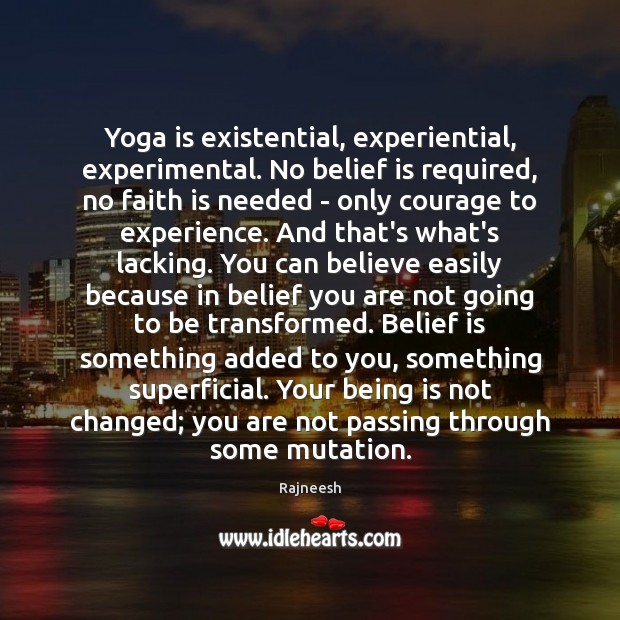 Yoga is existential, experiential, experimental. No belief is required, no faith is Image