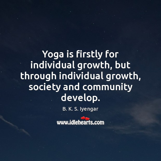Yoga is firstly for individual growth, but through individual growth, society and B. K. S. Iyengar Picture Quote