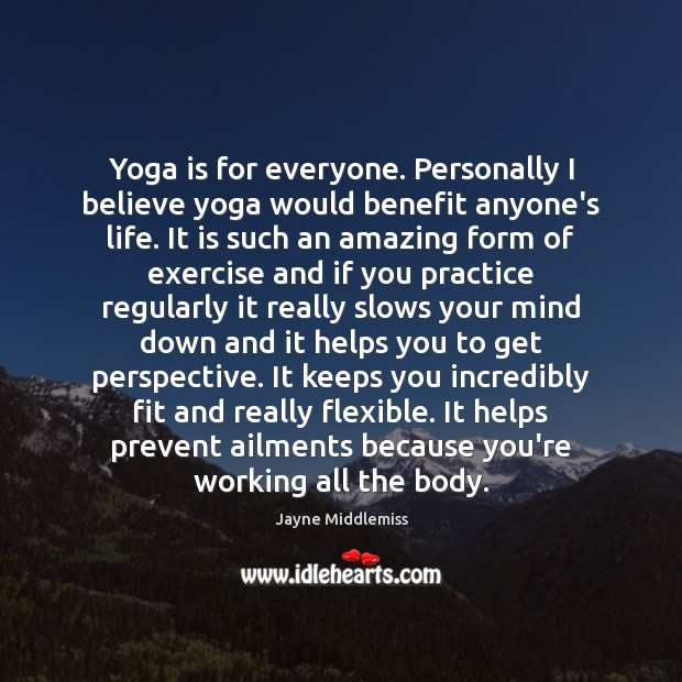 Yoga is for everyone. Personally I believe yoga would benefit anyone's life. Image