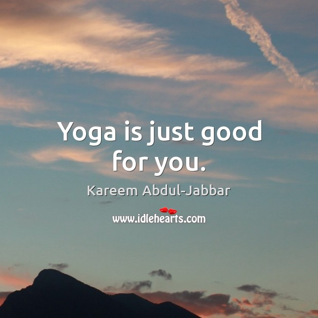 Yoga is just good for you. Kareem Abdul-Jabbar Picture Quote