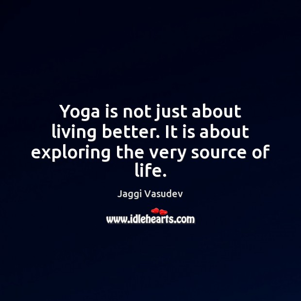 Yoga is not just about living better. It is about exploring the very source of life. Image