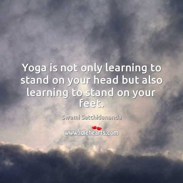 Image, Yoga is not only learning to stand on your head but also learning to stand on your feet.
