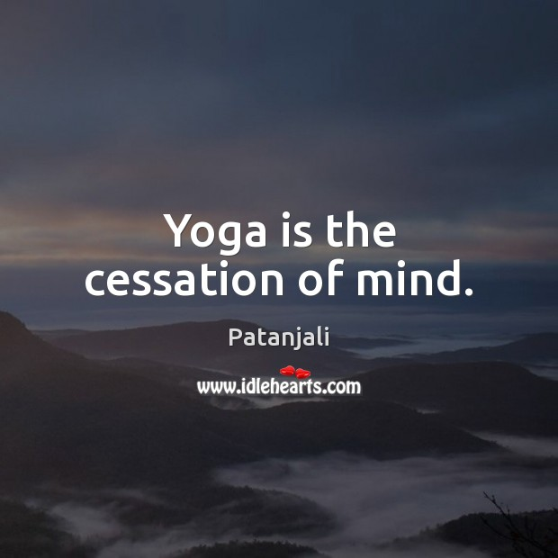 Yoga is the cessation of mind. Patanjali Picture Quote