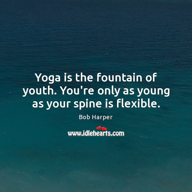 Yoga is the fountain of youth. You're only as young as your spine is flexible. Bob Harper Picture Quote