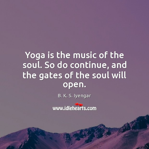 Yoga is the music of the soul. So do continue, and the gates of the soul will open. B. K. S. Iyengar Picture Quote
