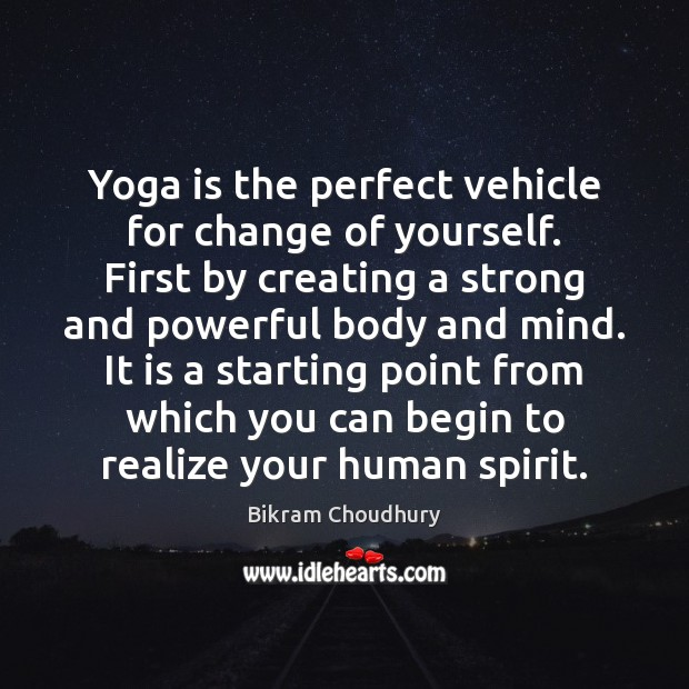 Yoga is the perfect vehicle for change of yourself. First by creating Bikram Choudhury Picture Quote