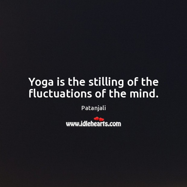 Yoga is the stilling of the fluctuations of the mind. Patanjali Picture Quote