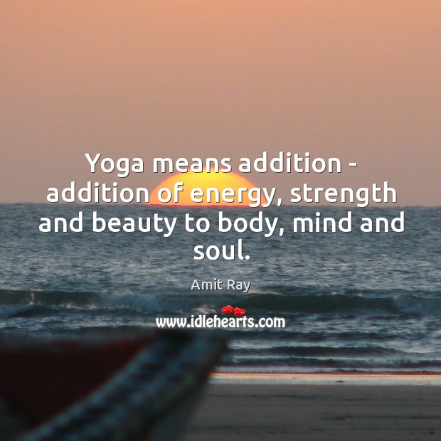 Yoga means addition – addition of energy, strength and beauty to body, mind and soul. Image