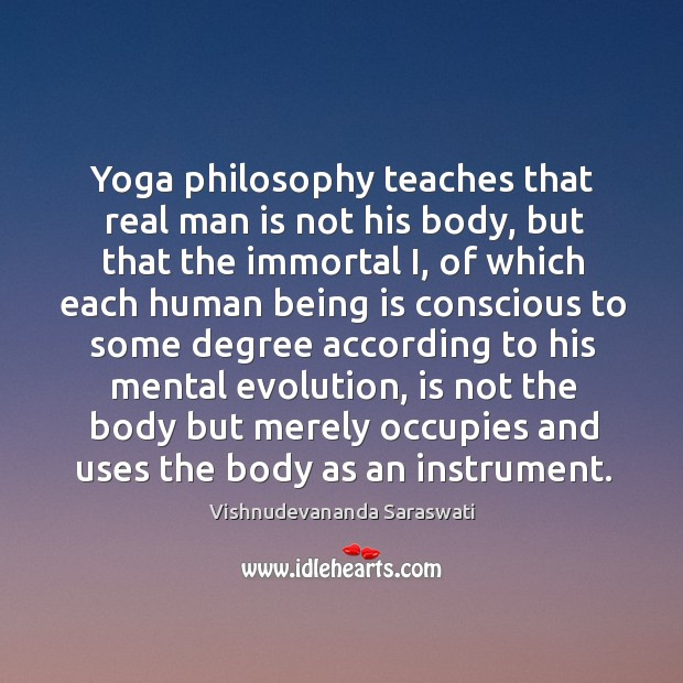 Yoga philosophy teaches that real man is not his body, but that Image