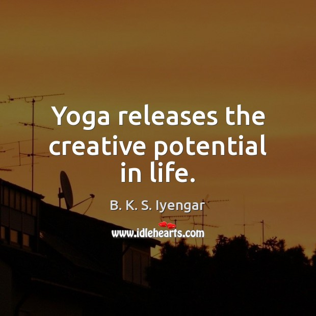 Yoga releases the creative potential in life. B. K. S. Iyengar Picture Quote