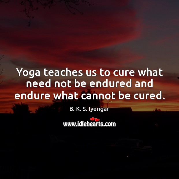 Yoga teaches us to cure what need not be endured and endure what cannot be cured. B. K. S. Iyengar Picture Quote
